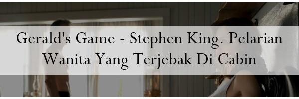 Geralds Game – Stephen King. Pelarian Wanita Yang Terjebak Di Cabin